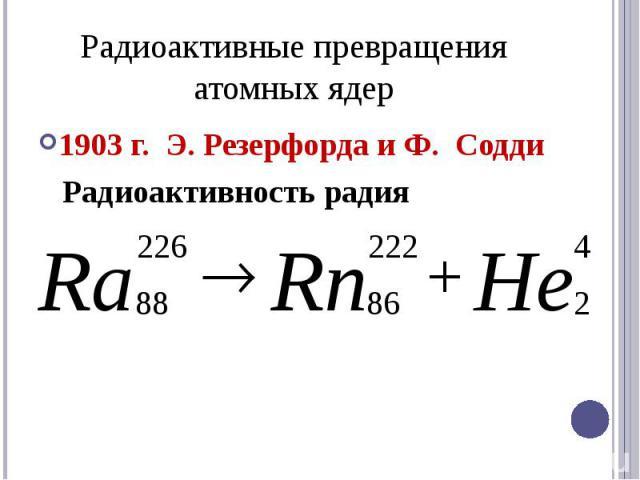 Радиоактивные превращения атомных ядер1903 г. Э. Резерфорда и Ф. Содди Радиоактивность радия