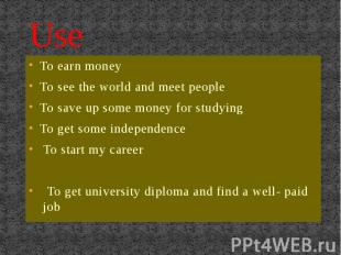 Use To earn moneyTo see the world and meet peopleTo save up some money for study