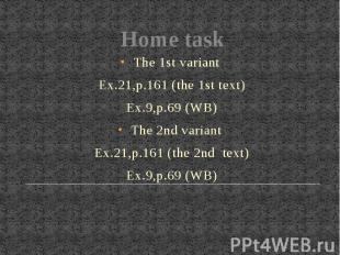 Home taskThe 1st variant Ex.21,p.161 (the 1st text)Ex.9,p.69 (WB)The 2nd variant