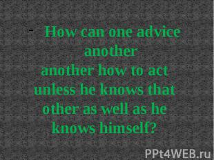 How can one advice another another how to act unless he knows that other as well