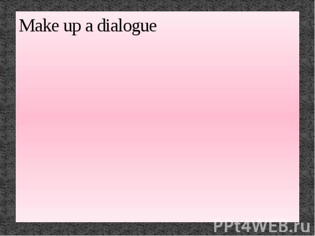 Make up a dialogue