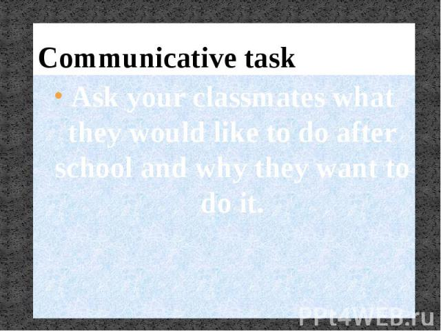 Communicative taskAsk your classmates what they would like to do after school and why they want to do it.