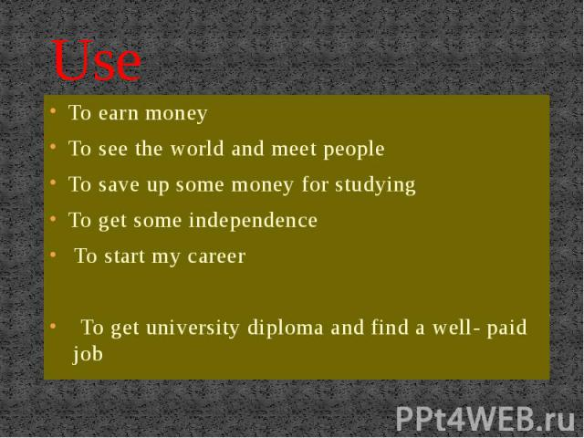 Use To earn moneyTo see the world and meet peopleTo save up some money for studyingTo get some independenceTo start my career To get university diploma and find a well- paid job