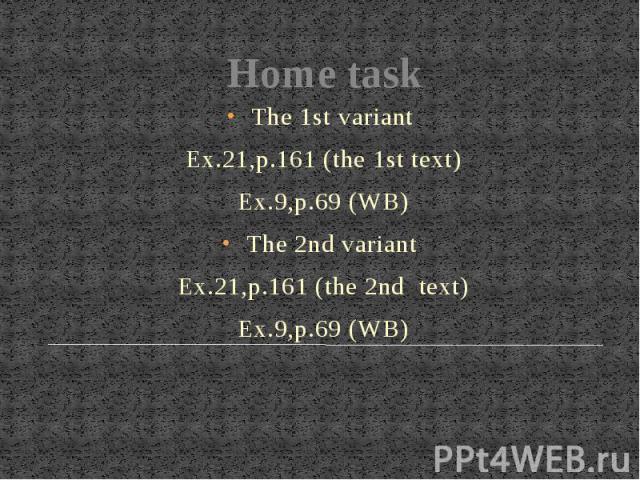 Home taskThe 1st variant Ex.21,p.161 (the 1st text)Ex.9,p.69 (WB)The 2nd variant Ex.21,p.161 (the 2nd text)Ex.9,p.69 (WB)