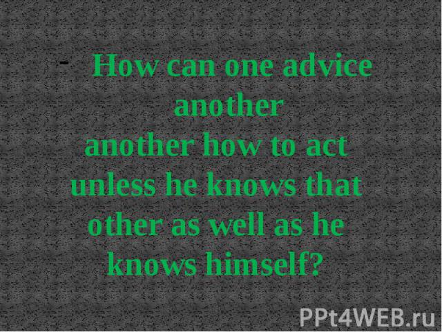 How can one advice another another how to act unless he knows that other as well as he knows himself?