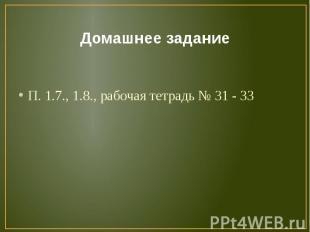 Домашнее заданиеП. 1.7., 1.8., рабочая тетрадь № 31 - 33