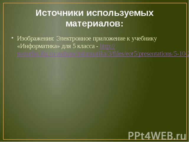Источники используемых материалов:Изображения: Электронное приложение к учебнику «Информатика» для 5 класса - http://metodist.lbz.ru/authors/informatika/3/files/eor5/presentations/5-10-2-raznoobrazie-nagljadnyh-form-predstavlenija-informacii.ppt