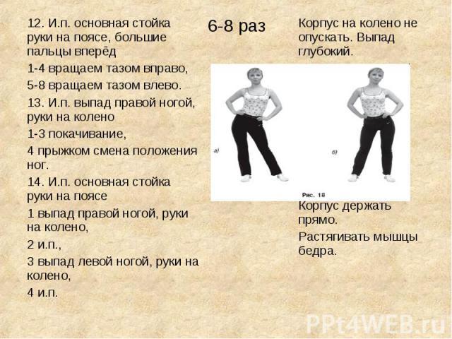 12. И.п. основная стойка руки на поясе, большие пальцы вперёд1-4 вращаем тазом вправо,5-8 вращаем тазом влево.13. И.п. выпад правой ногой, руки на колено 1-3 покачивание,4 прыжком смена положения ног.14. И.п. основная стойка руки на поясе1 выпад пра…