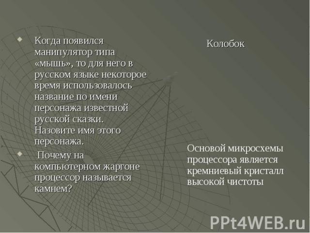 Когда появился манипулятор типа «мышь», то для него в русском языке некоторое время использовалось название по имени персонажа известной русской сказки. Назовите имя этого персонажа. Почему на компьютерном жаргоне процессор называется камнем? Осново…