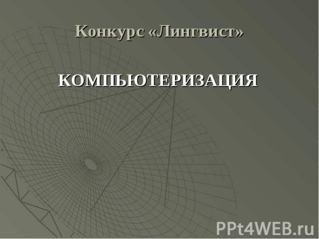 Конкурс «Лингвист»КОМПЬЮТЕРИЗАЦИЯ