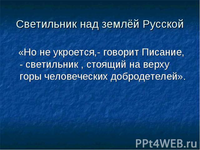 Светильник над землёй Русской«Но не укроется,- говорит Писание, - светильник , стоящий на верху горы человеческих добродетелей».