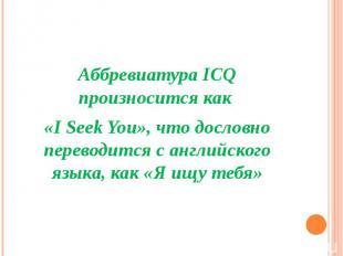 Аббревиатура ICQ произносится как «I Seek You», что дословно переводится с англи