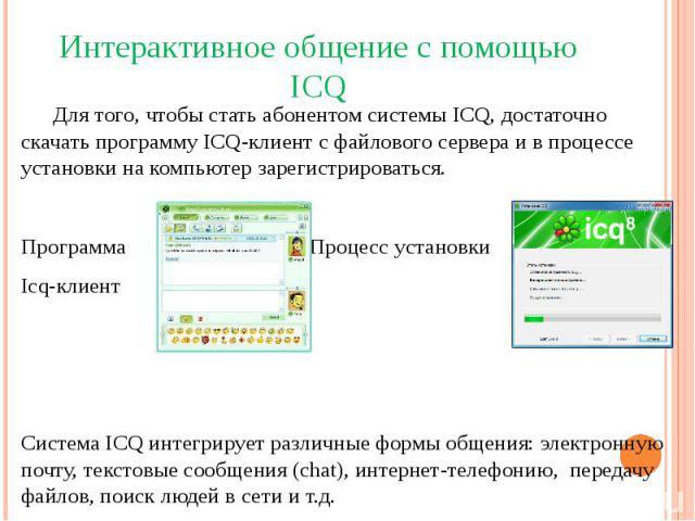 Интерактивное общение с помощью ICQДля того, чтобы стать абонентом системы ICQ, достаточно скачать программу ICQ-клиент с файлового сервера и в процессе установки на компьютер зарегистрироваться.Программа Процесс установкиIcq-клиентСистема ICQ интег…