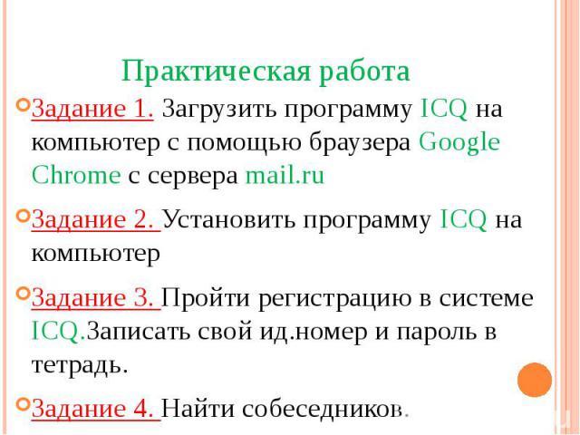 Практическая работаЗадание 1. Загрузить программу ICQ на компьютер с помощью браузера Google Chrome c сервера mail.ruЗадание 2. Установить программу ICQ на компьютерЗадание 3. Пройти регистрацию в системе ICQ.Записать свой ид.номер и пароль в тетрад…