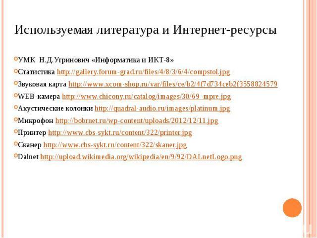Используемая литература и Интернет-ресурсыУМК Н.Д.Угринович «Информатика и ИКТ-8»Статистика http://gallery.forum-grad.ru/files/4/8/3/6/4/compstol.jpgЗвуковая карта http://www.xcom-shop.ru/var/files/ce/b2/4f7d734ceb2f3558824579WEB-камера http://www.c…