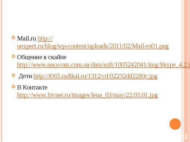 Mail.ru http://uexpert.ru/blog/wp-content/uploads/2011/02/Mail-ru01.pngОбщение в скайпе http://www.easycom.com.ua/data/soft/1005242041/img/Skype_4.2.jpg Дети http://i065.radikal.ru/1312/cd/02232dd2280c.jpgВ Контакте http://www.1tvnet.ru/images/lena_…