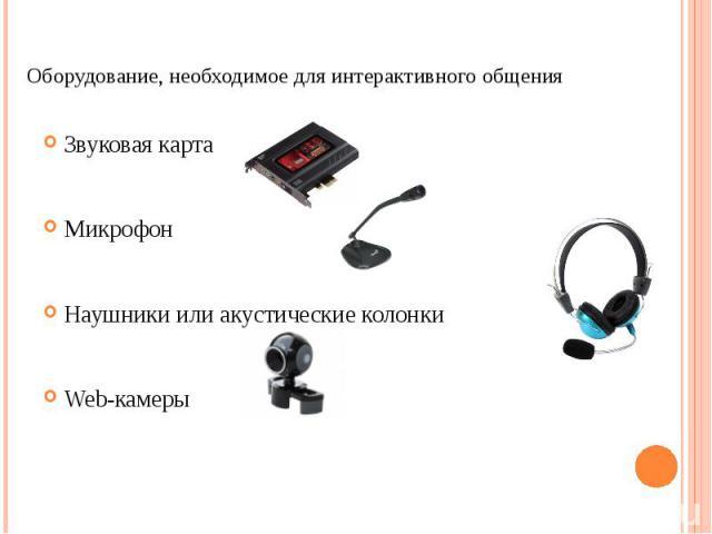 Оборудование, необходимое для интерактивного общенияЗвуковая картаМикрофонНаушники или акустические колонкиWeb-камеры