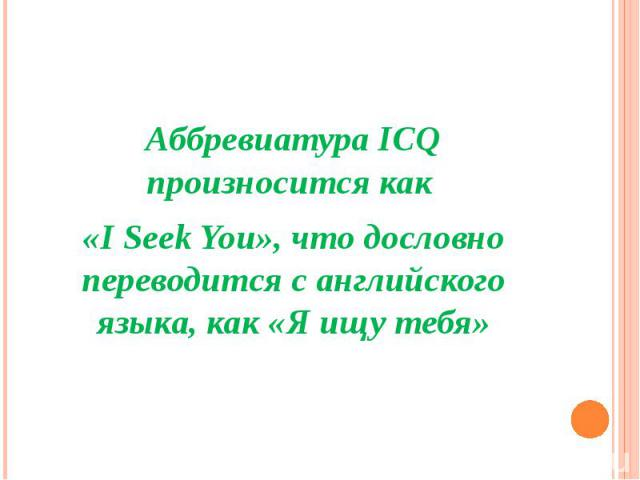 Аббревиатура ICQ произносится как «I Seek You», что дословно переводится с английского языка, как «Я ищу тебя»