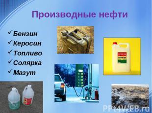Производные нефтиБензинКеросинТопливоСоляркаМазут
