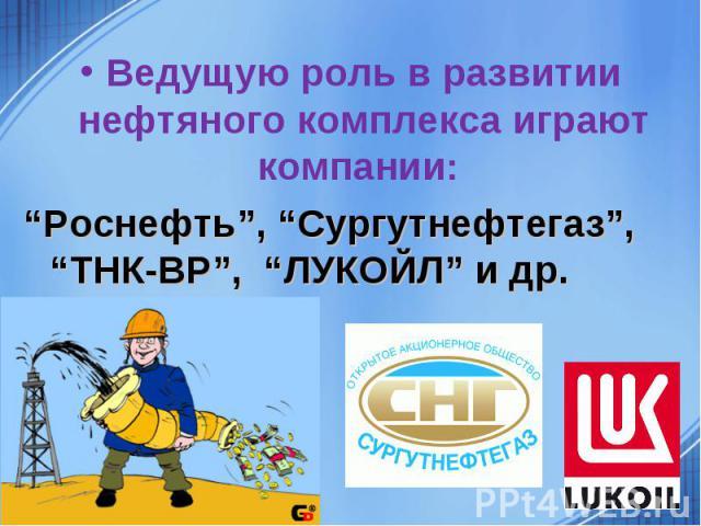 """Ведущую роль в развитии нефтяного комплекса играют компании: """"Роснефть"""", """"Сургутнефтегаз"""", """"ТНК-ВР"""", """"ЛУКОЙЛ"""" и др."""