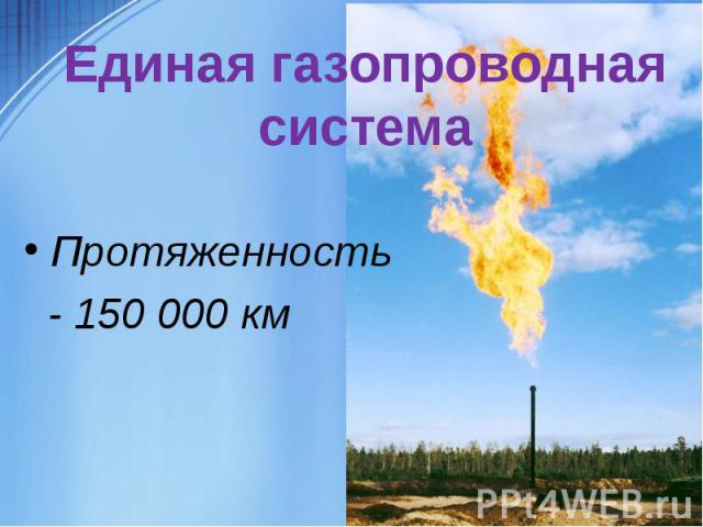 Единая газопроводная системаПротяженность - 150 000 км