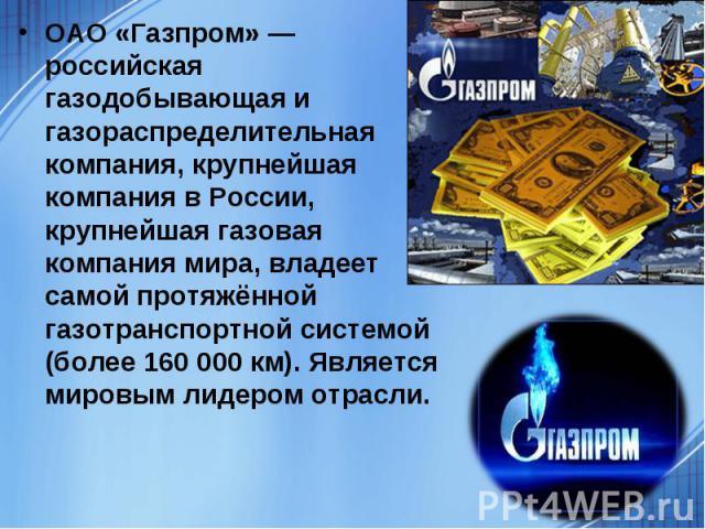 ОАО «Газпром» — российская газодобывающая и газораспределительная компания, крупнейшая компания в России, крупнейшая газовая компания мира, владеет самой протяжённой газотранспортной системой (более 160 000 км). Является мировым лидером отрасли.