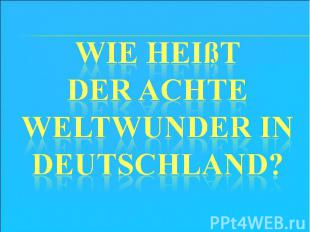 Wie heißt der achte Weltwunder in Deutschland?