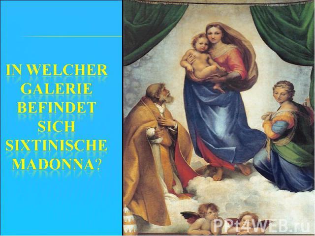 In welcher Galerie befindet sich Sixtinische Madonna?