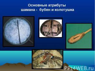 Основные атрибуты шамана - бубен и колотушка