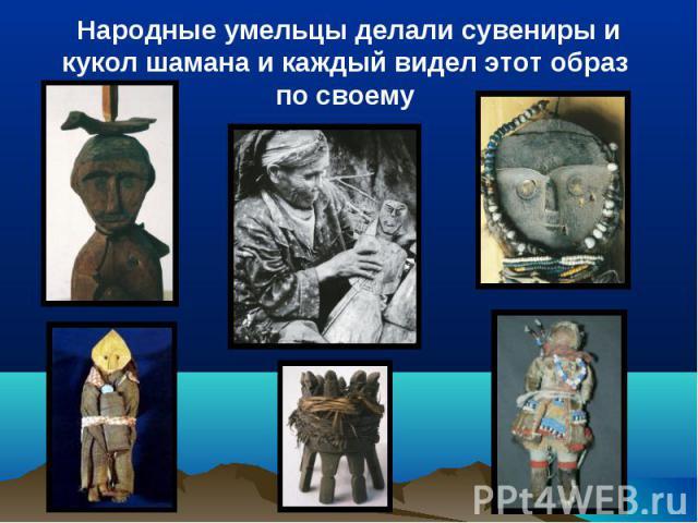 Народные умельцы делали сувениры и кукол шамана и каждый видел этот образ по своему