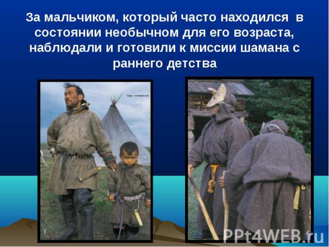 За мальчиком, который часто находился в состоянии необычном для его возраста, наблюдали и готовили к миссии шамана с раннего детства