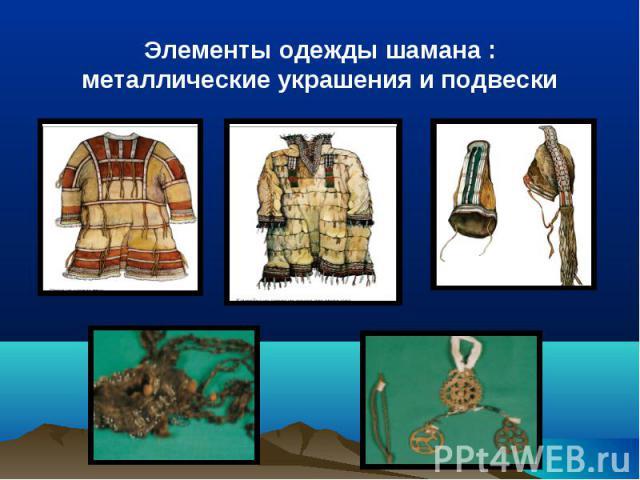 Элементы одежды шамана : металлические украшения и подвески