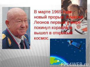 В марте 1965 года - новый прорыв: Алексей Леонов первый в мире покинул корабль и