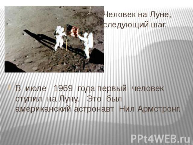 Человек на Луне, следующий шаг.В июле 1969 года первый человек ступил на Луну. Это был американский астронавт Нил Армстронг.