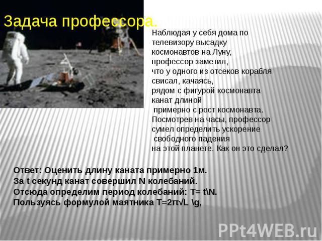 Наблюдая у себя дома по телевизору высадку космонавтов на Луну, профессор заметил, что у одного из отсеков корабля свисал, качаясь, рядом с фигурой космонавта канат длиной примерно с рост космонавта. Посмотрев на часы, профессор сумел определить уск…