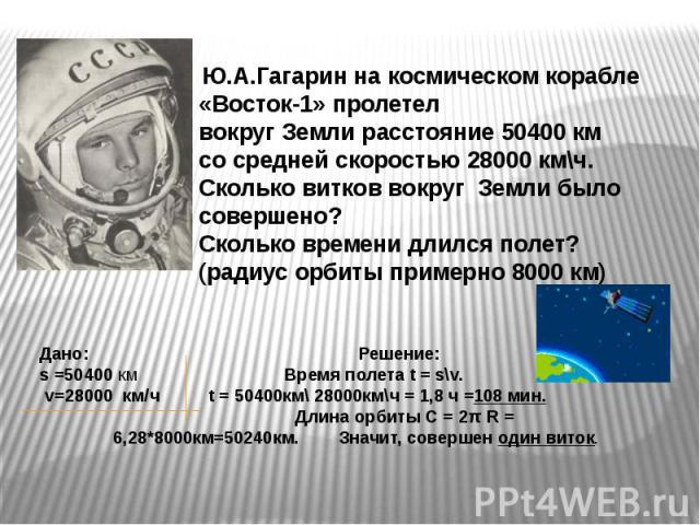 Ю.А.Гагарин на космическом корабле «Восток-1» пролетел вокруг Земли расстояние 50400 км со средней скоростью 28000 км\ч. Сколько витков вокруг Земли было совершено? Сколько времени длился полет? (радиус орбиты примерно 8000 км) : Решение: s =50400 к…