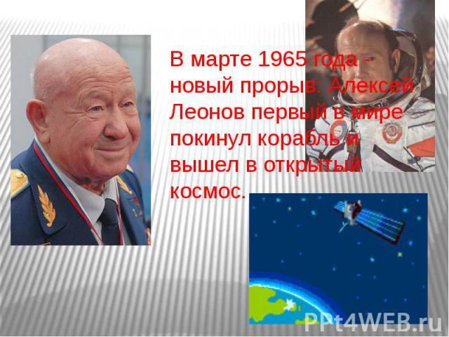 В марте 1965 года - новый прорыв: Алексей Леонов первый в мире покинул корабль и вышел в открытый космос.
