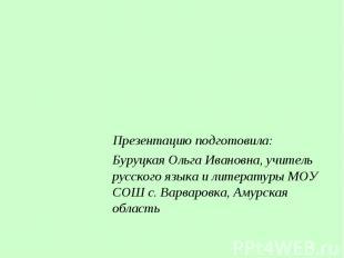 Презентацию подготовила: Буруцкая Ольга Ивановна, учитель русского языка и литер