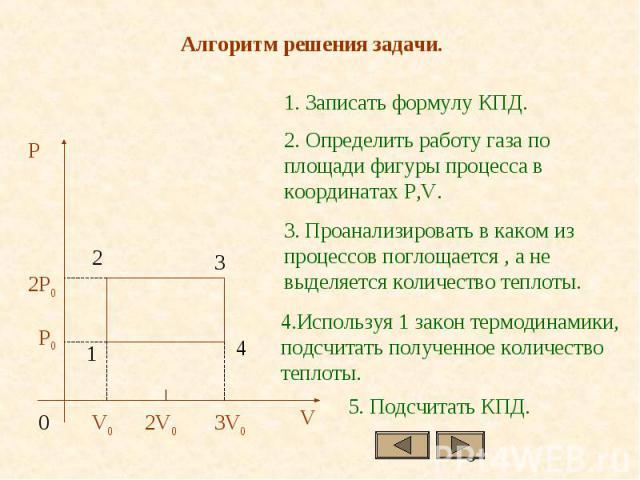 1. Записать формулу КПД.2. Определить работу газа по площади фигуры процесса в координатах P,V.3. Проанализировать в каком из процессов поглощается , а не выделяется количество теплоты.4.Используя 1 закон термодинамики, подсчитать полученное количес…