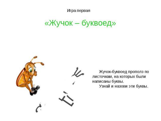 Игра первая «Жучок – буквоед»Жучок-буквоед прополз по листочкам, на которых былинаписаны буквы. Узнай и назови эти буквы.