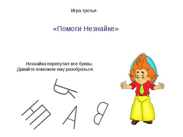 Игра третья«Помоги Незнайке» Незнайка перепутал все буквы. Давайте поможем ему разобраться.