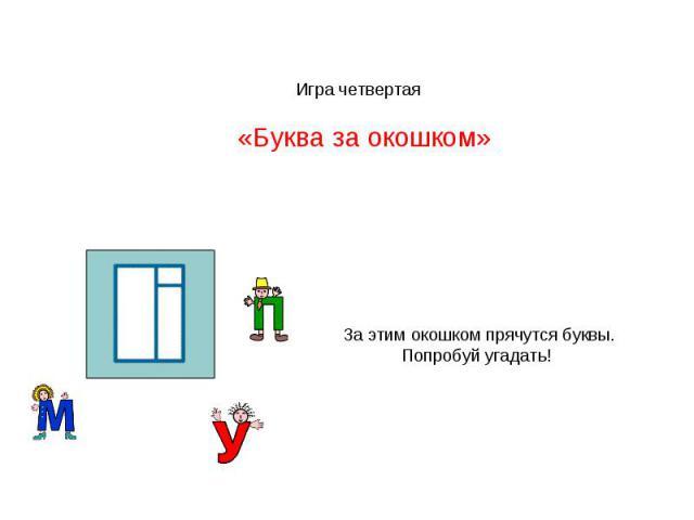 Игра четвертая «Буква за окошком»За этим окошком прячутся буквы. Попробуй угадать!