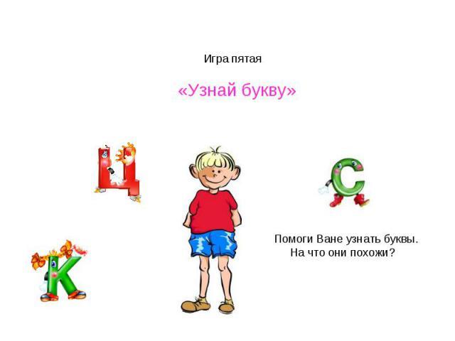 Игра пятая «Узнай букву»Помоги Ване узнать буквы. На что они похожи?