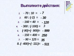 Выполните действия: - 70 : 10 = 60 : (-2) =- 160 + 40 = - 300 : (-100) = (-90)+(