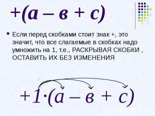 +(а – в + с)Если перед скобками стоит знак +, это значит, что все слагаемые в ск