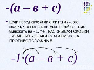 -(а – в + с)Если перед скобками стоит знак -, это значит, что все слагаемые в ск