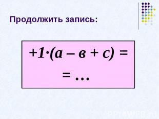 Продолжить запись:+1·(а – в + с) == …