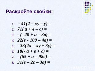 Раскройте скобки: - 41(2 – ху – у) =71( а + в – с) =- (- 20 + а – 3в) =22(в - 10
