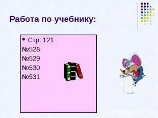 Работа по учебнику:Стр. 121№528№529№530№531