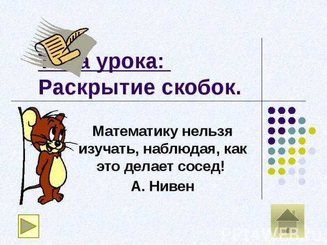 Тема урока: Раскрытие скобок.Математику нельзя изучать, наблюдая, как это делает сосед! А. Нивен